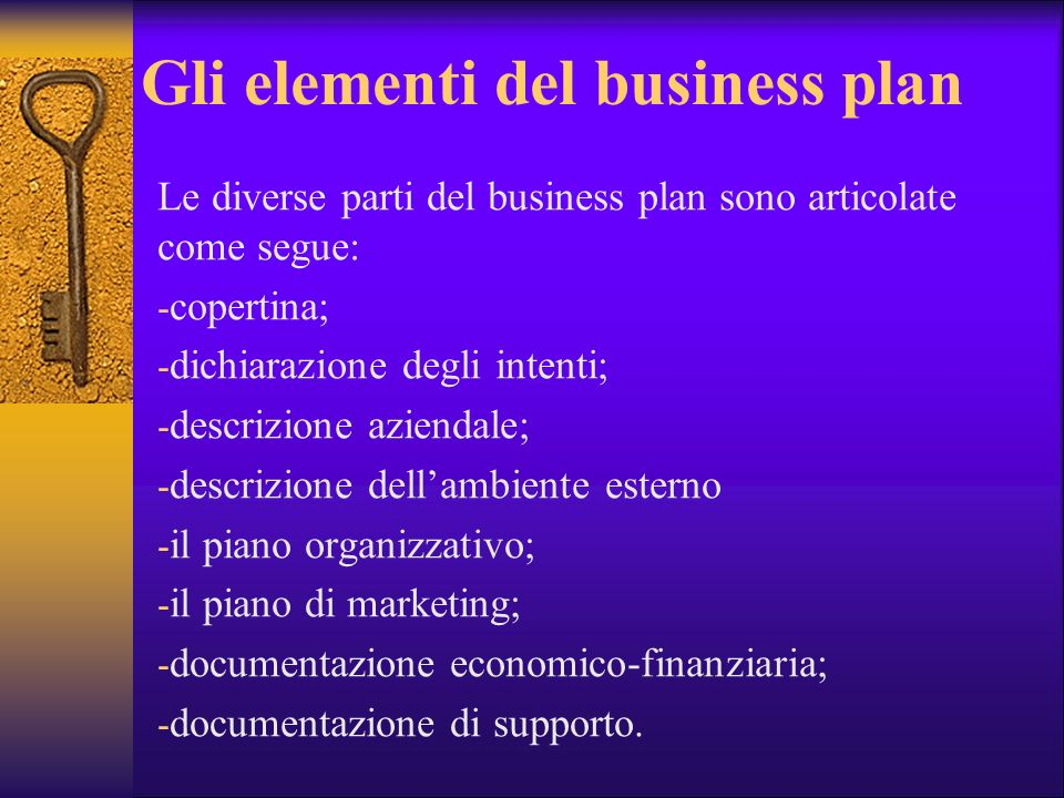 Gli elementi del business plan Le diverse parti del business plan sono articolate come segue: - copertina; - dichiarazione degli intenti; - descrizion