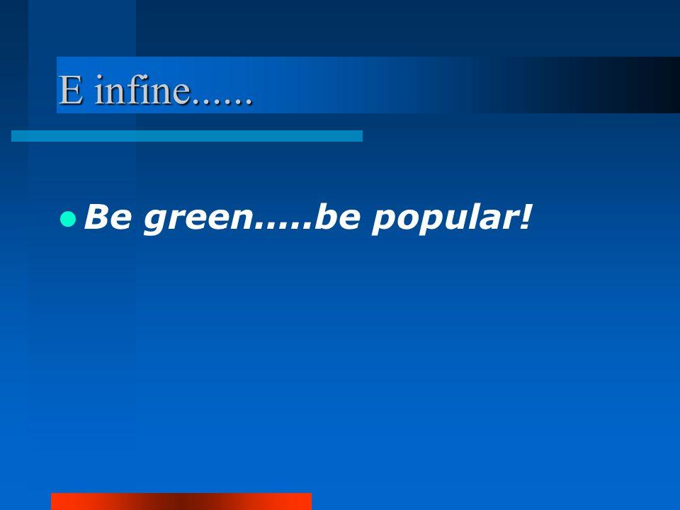 E infine...... Be green.....be popular!