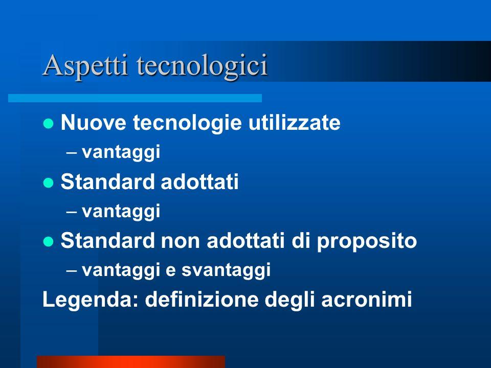 Aspetti tecnologici Nuove tecnologie utilizzate –vantaggi Standard adottati –vantaggi Standard non adottati di proposito –vantaggi e svantaggi Legenda: definizione degli acronimi