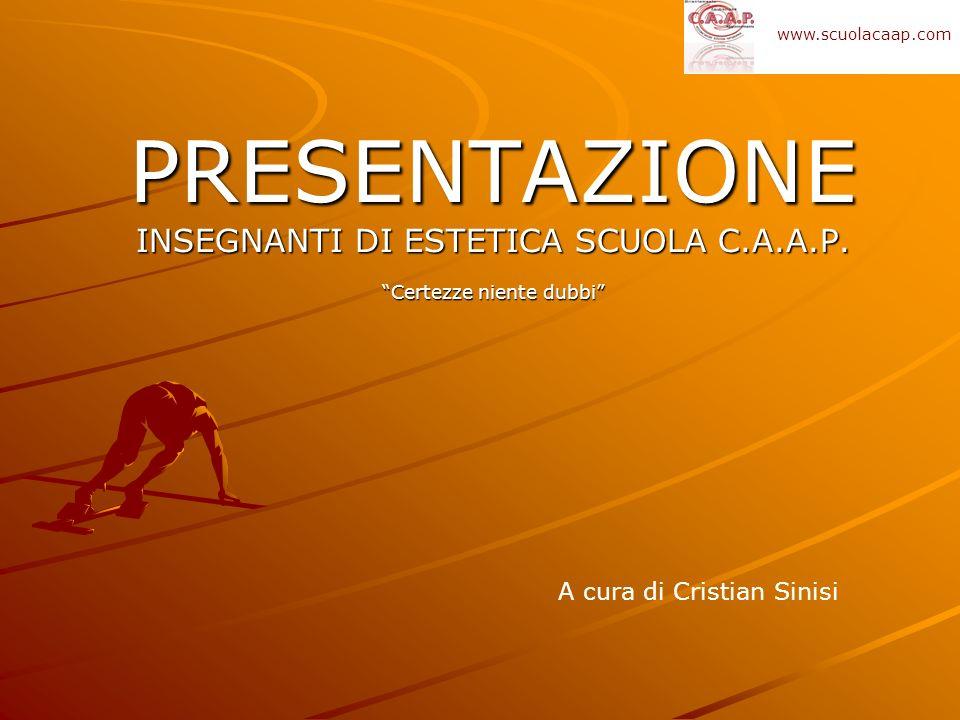 PRESENTAZIONE INSEGNANTI DI ESTETICA SCUOLA C.A.A.P. Certezze niente dubbi A cura di Cristian Sinisi www.scuolacaap.com