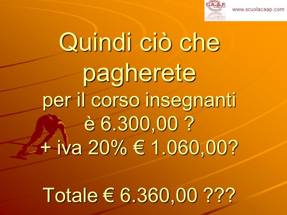 Quindi ciò che pagherete per il corso insegnanti è 6.300,00 ? + iva 20% 1.060,00? Totale 6.360,00 ??? www.scuolacaap.com