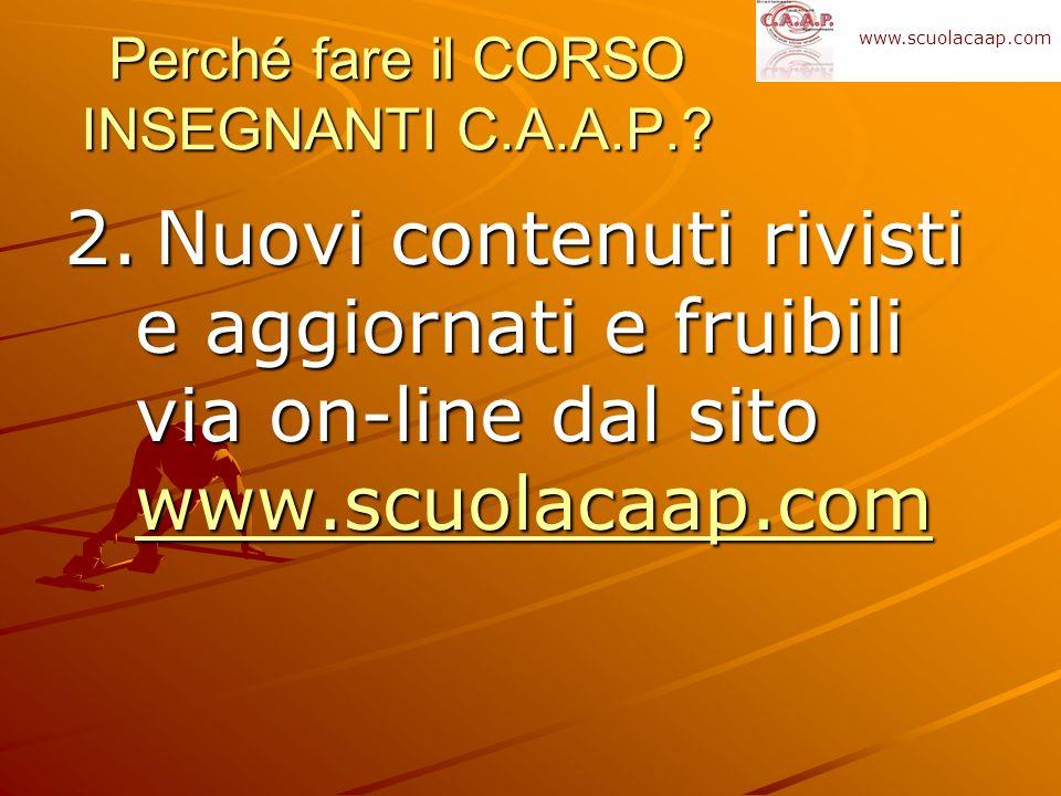 2. Nuovi contenuti rivisti e aggiornati e fruibili via on-line dal sito www.scuolacaap.com www.scuolacaap.com Perché fare il CORSO INSEGNANTI C.A.A.P.
