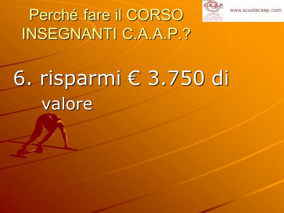 6. risparmi 3.750 di valore Perché fare il CORSO INSEGNANTI C.A.A.P.? www.scuolacaap.com