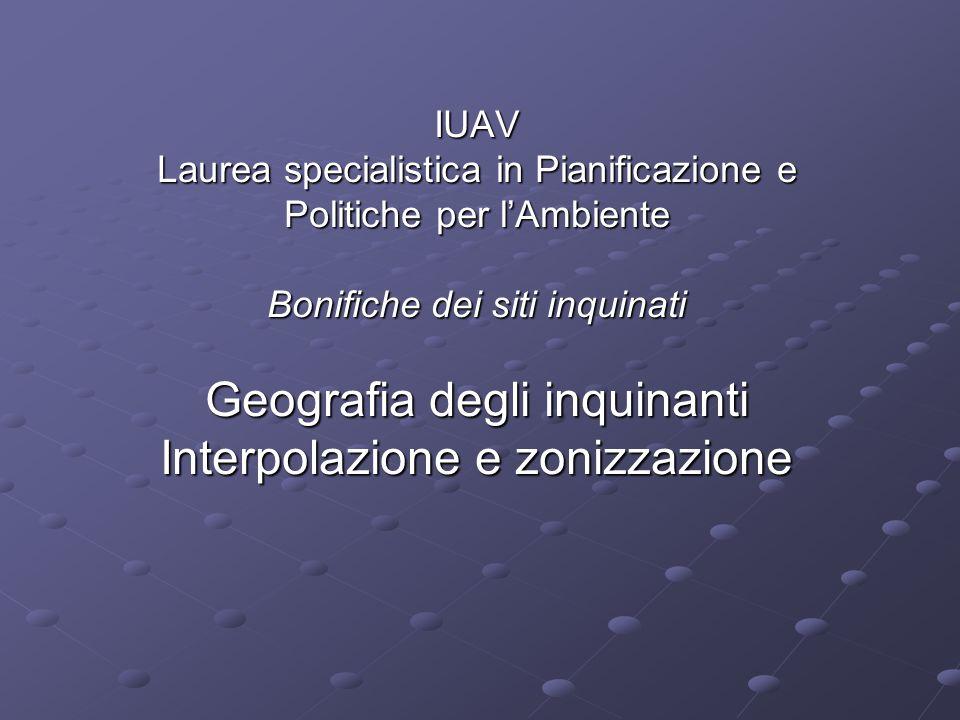 IUAV Laurea specialistica in Pianificazione e Politiche per lAmbiente Bonifiche dei siti inquinati Geografia degli inquinanti Interpolazione e zonizza