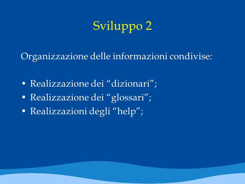 Sviluppo 2 Organizzazione delle informazioni condivise: Realizzazione dei dizionari; Realizzazione dei glossari; Realizzazioni degli help;