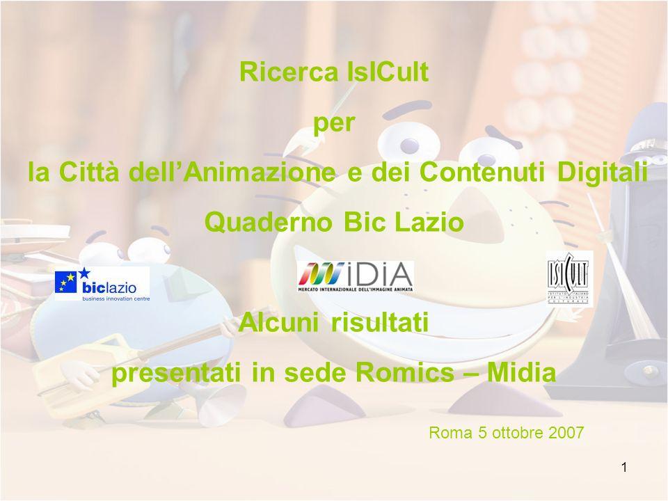 1 Ricerca IsICult per la Città dellAnimazione e dei Contenuti Digitali Quaderno Bic Lazio Alcuni risultati presentati in sede Romics – Midia Roma 5 ottobre 2007