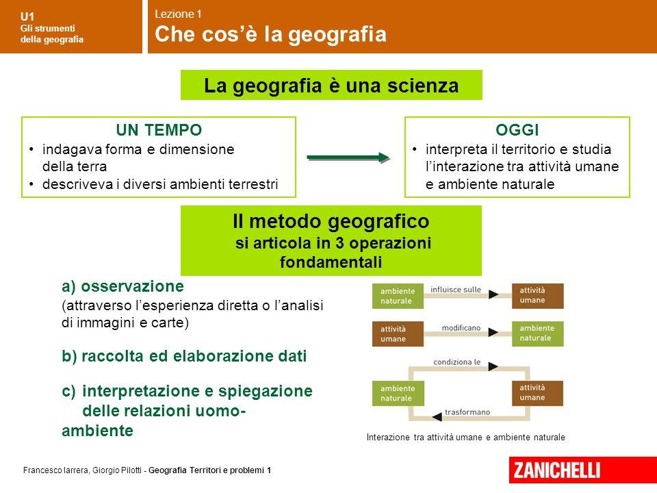 U1 Gli strumenti della geografia Francesco Iarrera, Giorgio Pilotti - Geografia Territori e problemi 1 La geografia è una scienza Interazione tra atti