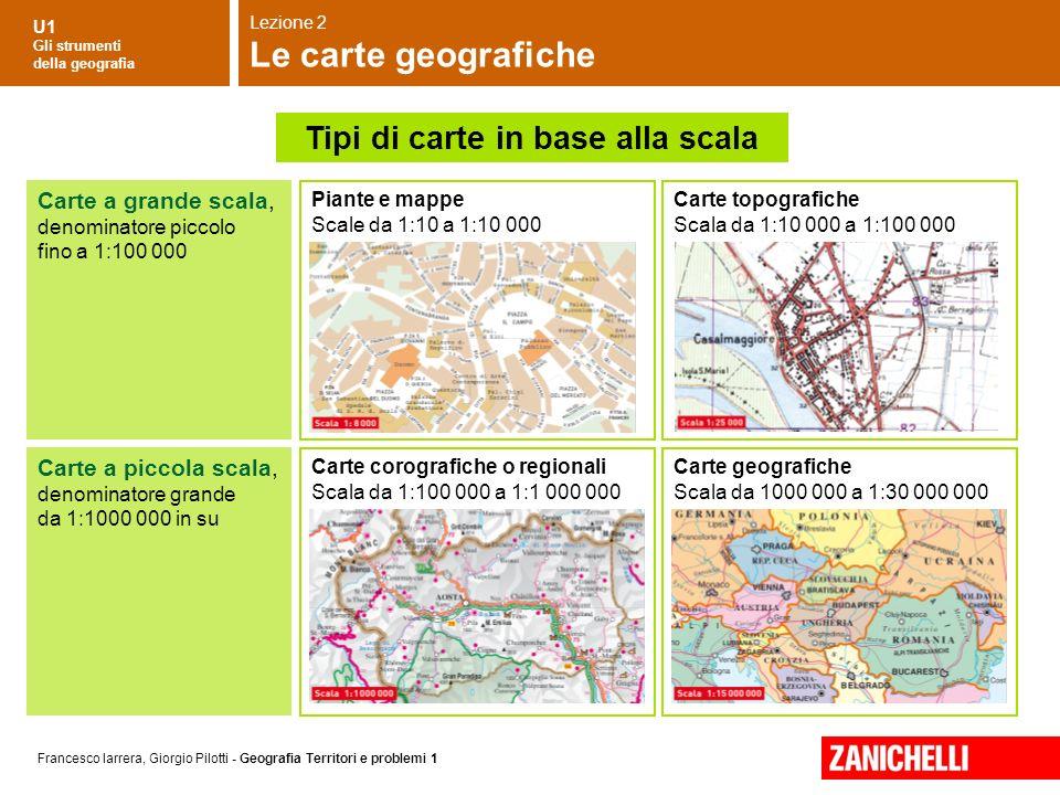 U1 Gli strumenti della geografia Francesco Iarrera, Giorgio Pilotti - Geografia Territori e problemi 1 Carte a grande scala, denominatore piccolo fino
