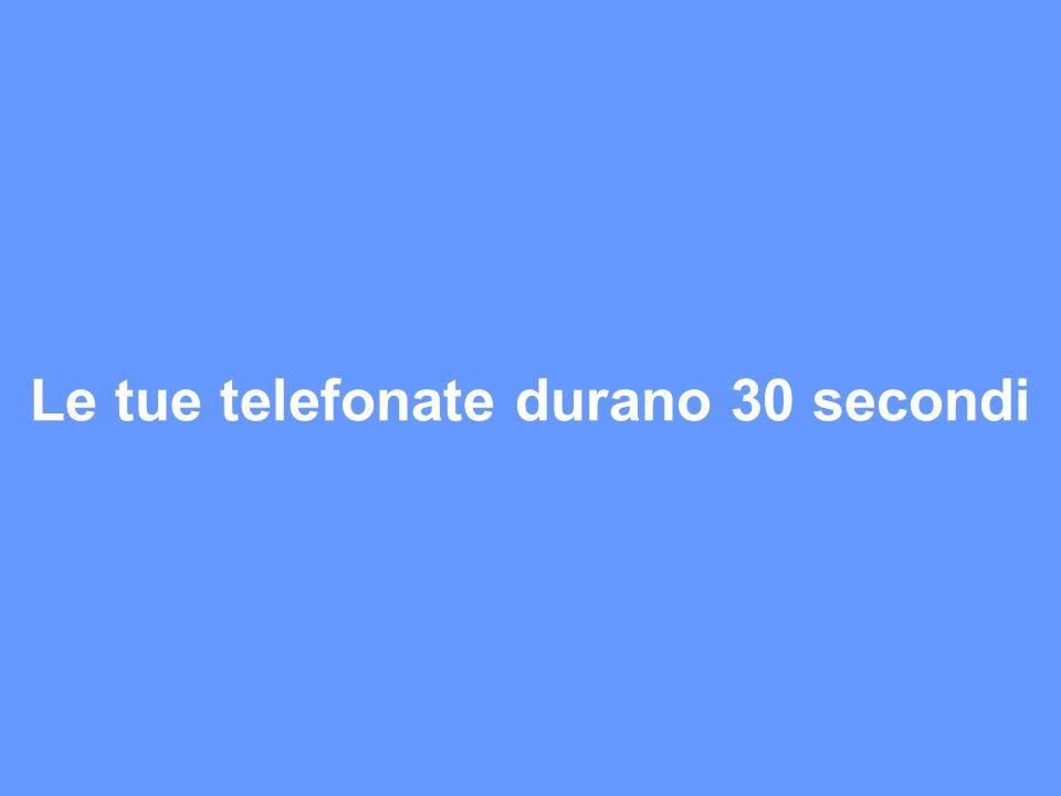 Le tue telefonate durano 30 secondi