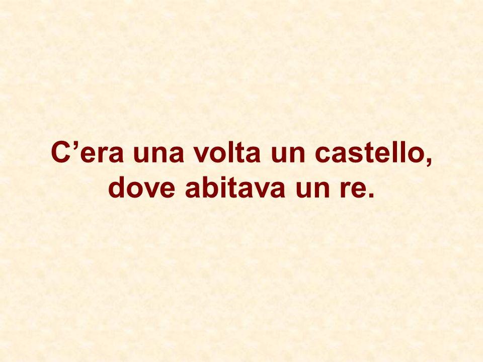 Cera una volta un castello, dove abitava un re.