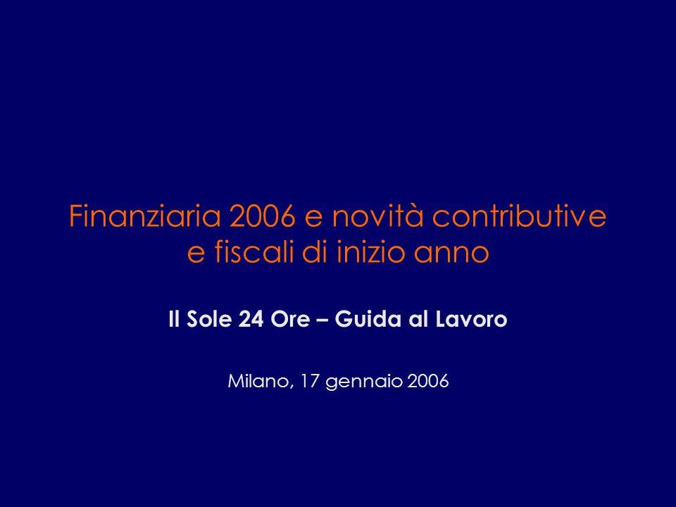 Finanziaria 2006 e novità contributive e fiscali di inizio anno Il Sole 24 Ore – Guida al Lavoro Milano, 17 gennaio 2006