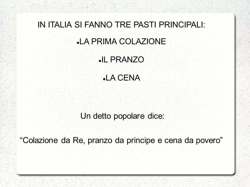 IN ITALIA SI FANNO TRE PASTI PRINCIPALI: LA PRIMA COLAZIONE IL PRANZO LA CENA Un detto popolare dice: Colazione da Re, pranzo da principe e cena da po