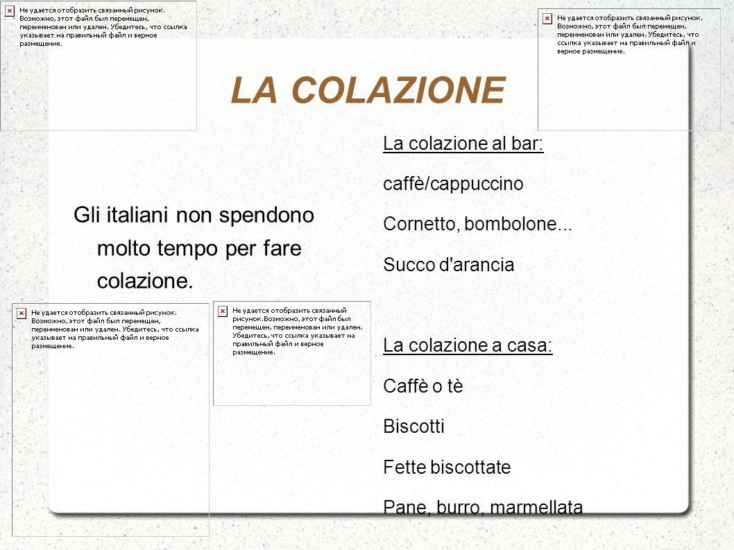 LA COLAZIONE Gli italiani non spendono molto tempo per fare colazione. La colazione al bar: caffè/cappuccino Cornetto, bombolone... Succo d'arancia La