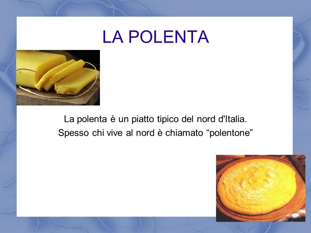 LA POLENTA La polenta è un piatto tipico del nord d'Italia. Spesso chi vive al nord è chiamato polentone