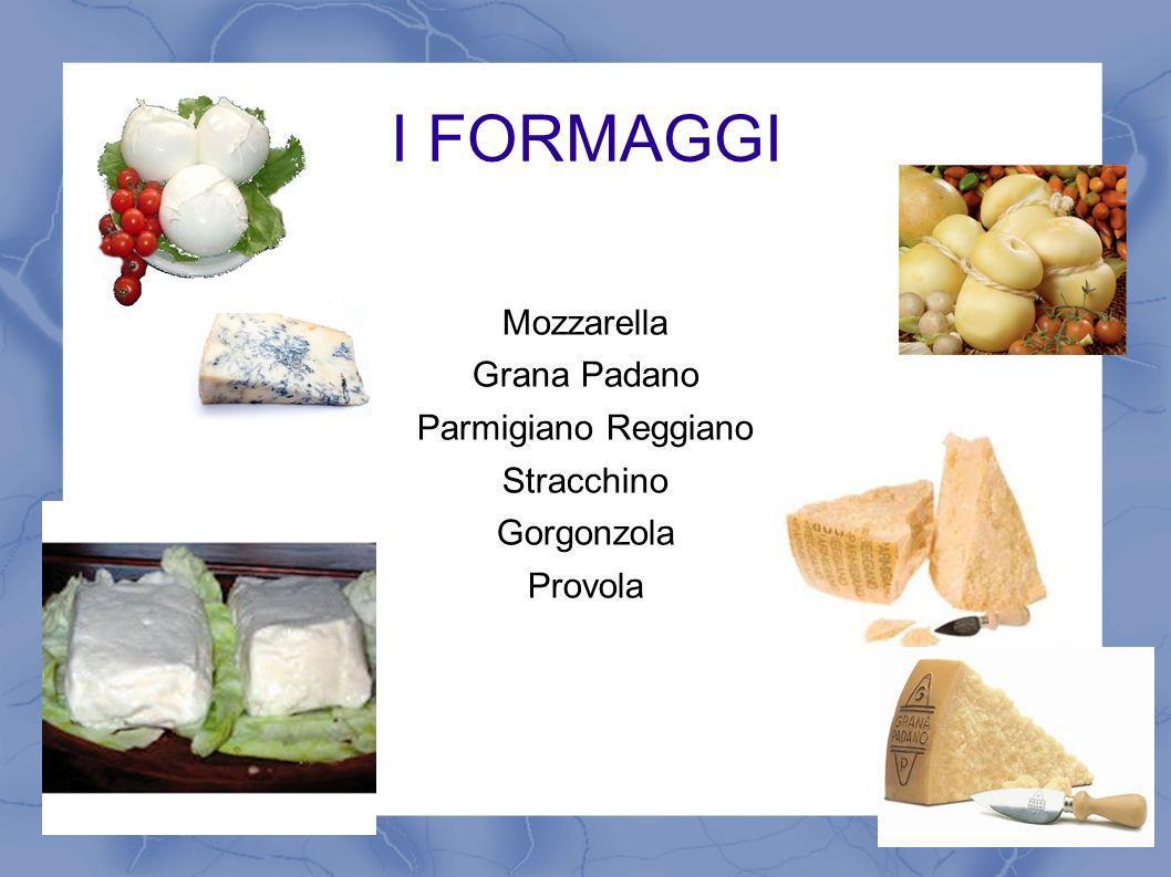 I FORMAGGI Mozzarella Grana Padano Parmigiano Reggiano Stracchino Gorgonzola Provola