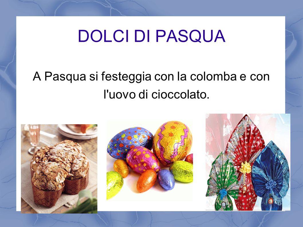 DOLCI DI PASQUA A Pasqua si festeggia con la colomba e con l'uovo di cioccolato.