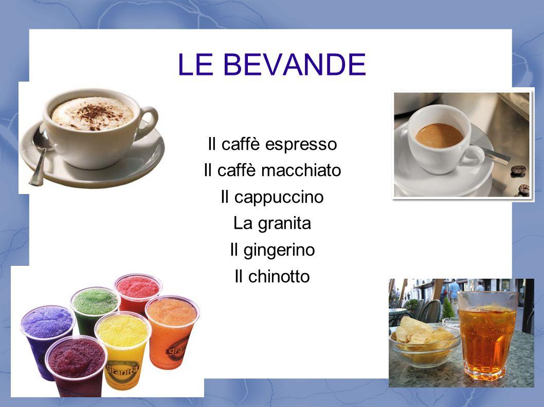 LE BEVANDE Il caffè espresso Il caffè macchiato Il cappuccino La granita Il gingerino Il chinotto