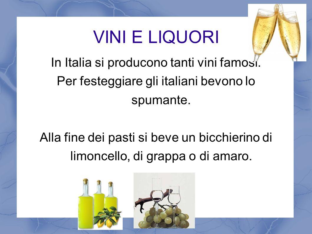 VINI E LIQUORI In Italia si producono tanti vini famosi. Per festeggiare gli italiani bevono lo spumante. Alla fine dei pasti si beve un bicchierino d