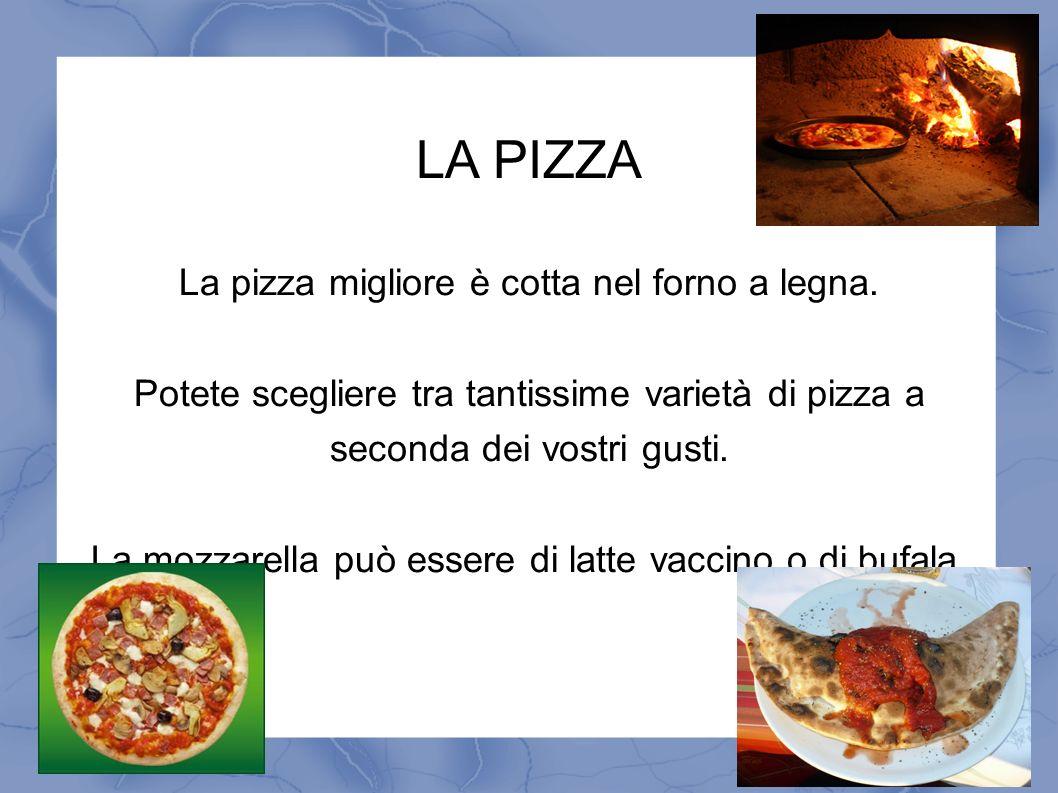 LA PIZZA La pizza migliore è cotta nel forno a legna. Potete scegliere tra tantissime varietà di pizza a seconda dei vostri gusti. La mozzarella può e