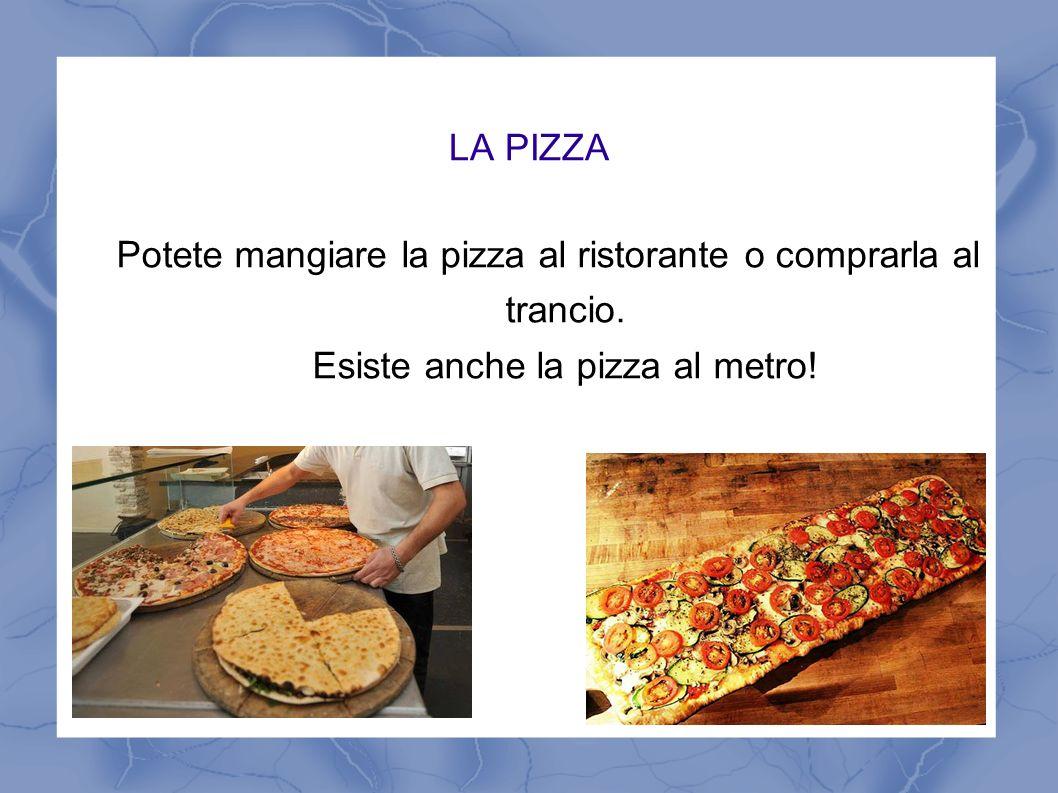 LA PIZZA Potete mangiare la pizza al ristorante o comprarla al trancio. Esiste anche la pizza al metro!