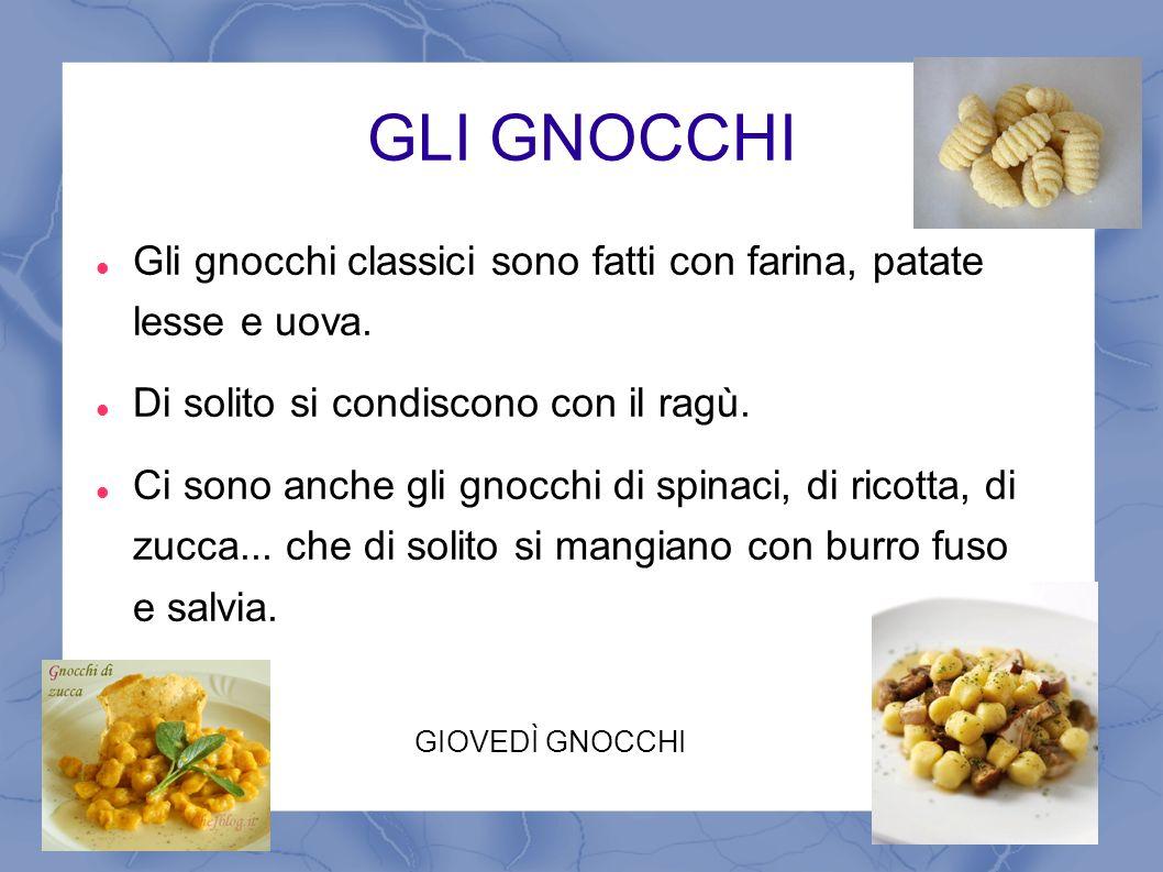 GLI GNOCCHI Gli gnocchi classici sono fatti con farina, patate lesse e uova. Di solito si condiscono con il ragù. Ci sono anche gli gnocchi di spinaci