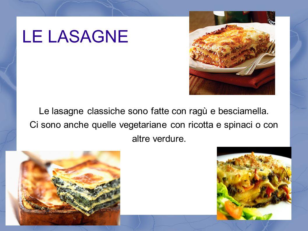 LE LASAGNE Le lasagne classiche sono fatte con ragù e besciamella. Ci sono anche quelle vegetariane con ricotta e spinaci o con altre verdure.
