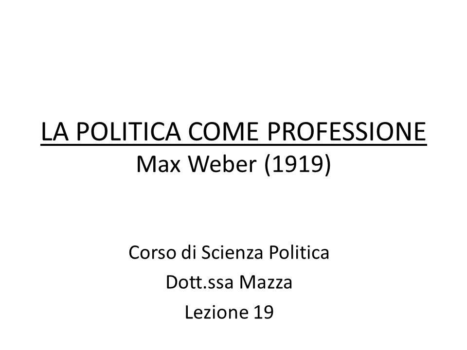 LA POLITICA COME PROFESSIONE Max Weber (1919) Corso di Scienza Politica Dott.ssa Mazza Lezione 19