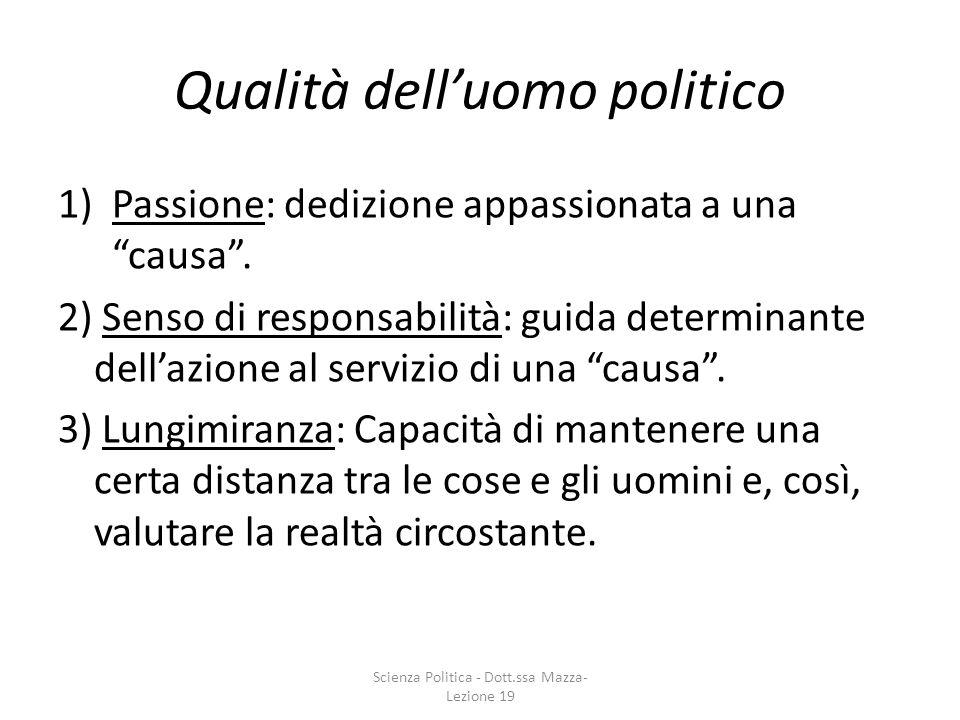 Qualità delluomo politico 1)Passione: dedizione appassionata a una causa. 2) Senso di responsabilità: guida determinante dellazione al servizio di una