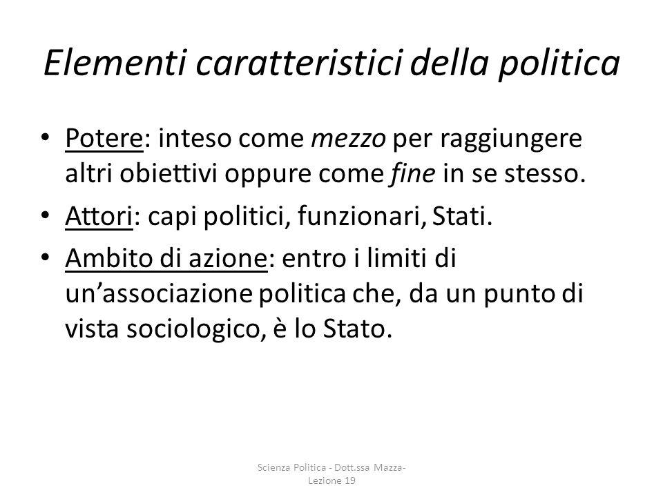 Elementi caratteristici della politica Potere: inteso come mezzo per raggiungere altri obiettivi oppure come fine in se stesso. Attori: capi politici,