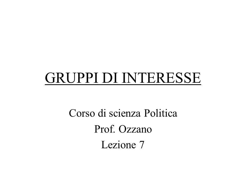 GRUPPI DI INTERESSE Corso di scienza Politica Prof. Ozzano Lezione 7