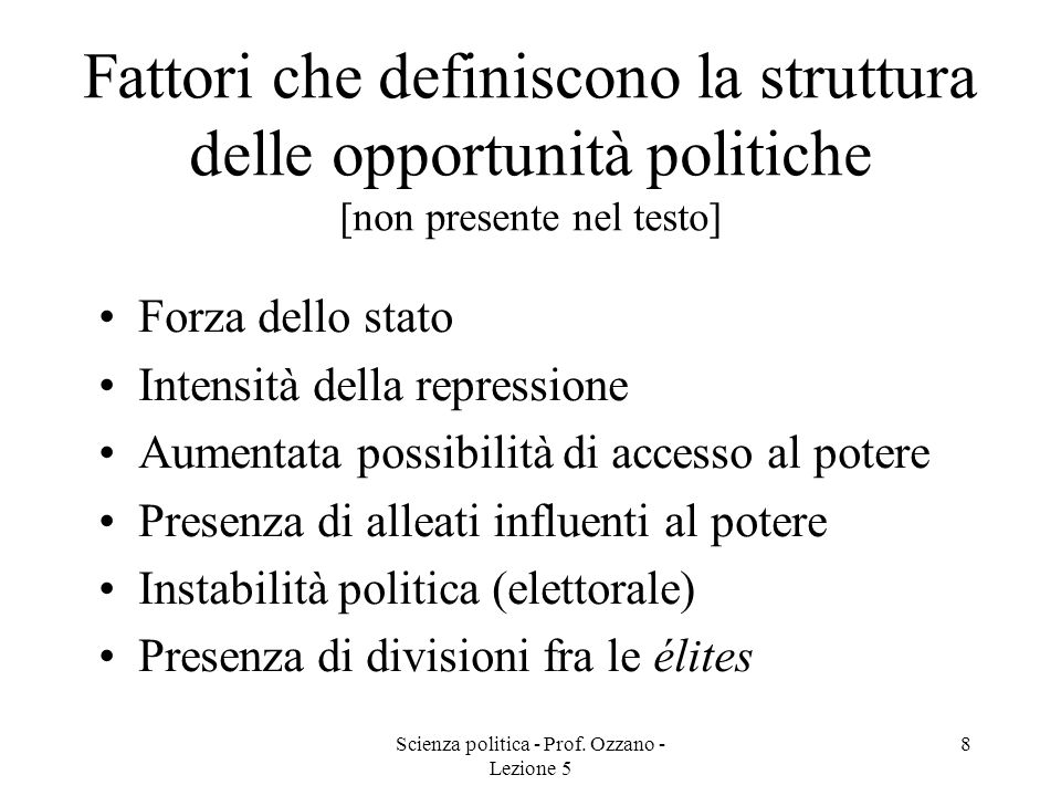 Scienza politica - Prof. Ozzano - Lezione 5 8 Fattori che definiscono la struttura delle opportunità politiche [non presente nel testo] Forza dello st