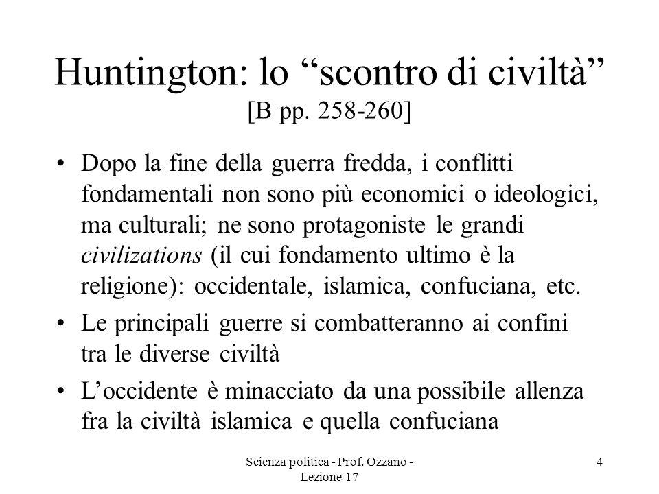 Scienza politica - Prof. Ozzano - Lezione 17 4 Huntington: lo scontro di civiltà [B pp. 258-260] Dopo la fine della guerra fredda, i conflitti fondame