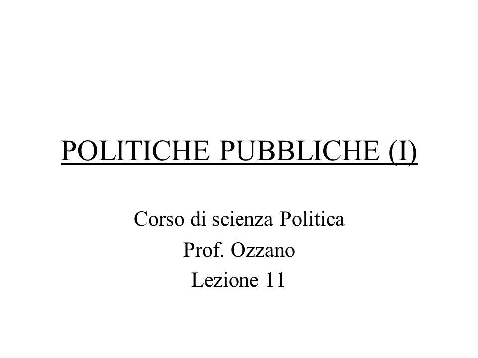 POLITICHE PUBBLICHE (I) Corso di scienza Politica Prof. Ozzano Lezione 11