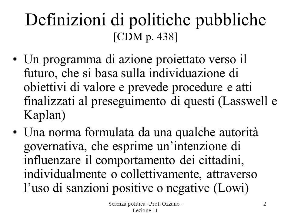 Scienza politica - Prof. Ozzano - Lezione 11 2 Definizioni di politiche pubbliche [CDM p. 438] Un programma di azione proiettato verso il futuro, che