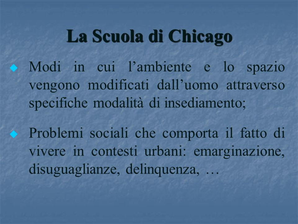 La Scuola di Chicago u u Modi in cui lambiente e lo spazio vengono modificati dalluomo attraverso specifiche modalità di insediamento; u u Problemi so