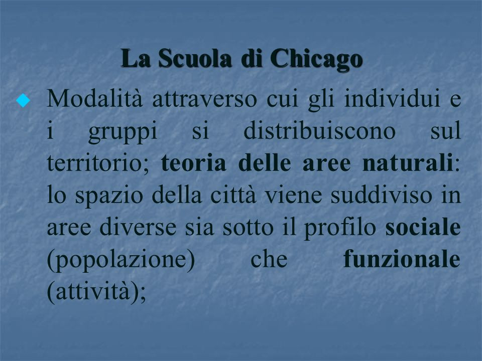 La Scuola di Chicago u u Modalità attraverso cui gli individui e i gruppi si distribuiscono sul territorio; teoria delle aree naturali: lo spazio dell