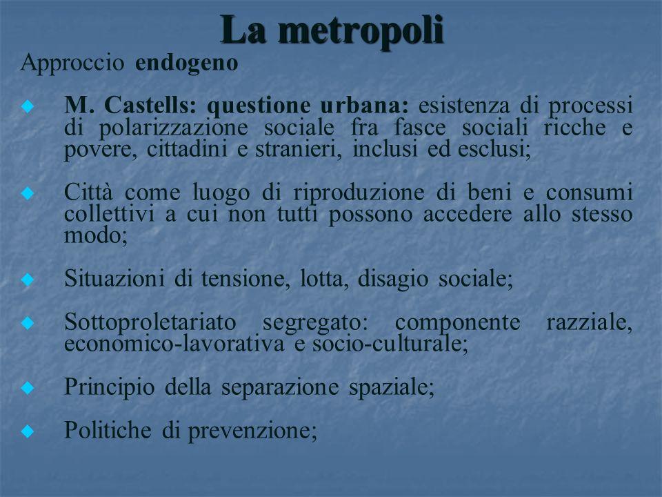 La metropoli Approccio endogeno u u M. Castells: questione urbana: esistenza di processi di polarizzazione sociale fra fasce sociali ricche e povere,