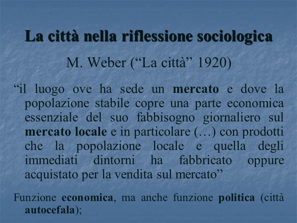 La città nella riflessione sociologica M. Weber (La città 1920) il luogo ove ha sede un mercato e dove la popolazione stabile copre una parte economic