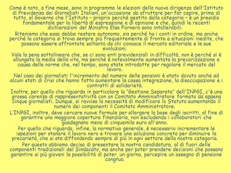 Come è noto, a fine mese, sono in programma le elezioni della nuova dirigenza dell Istituto di Previdenza dei Giornalisti Italiani, un occasione da sfruttare per far capire, prima di tutto, al Governo che l Istituto – proprio perché gestito dalla categoria – è un presidio fondamentale per la libertà di espressione e di opinione e che, quindi le recenti dichiarazioni del Ministro Elsa Fornero sono intollerabili.