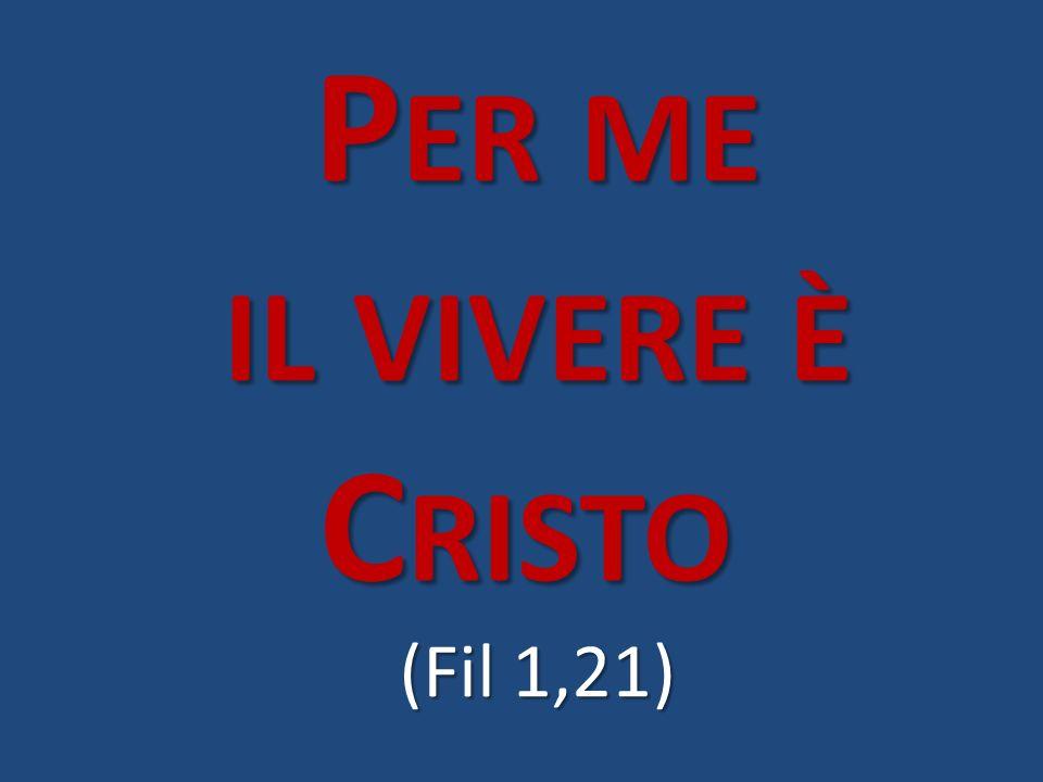 P ER ME IL VIVERE È C RISTO (Fil 1,21)