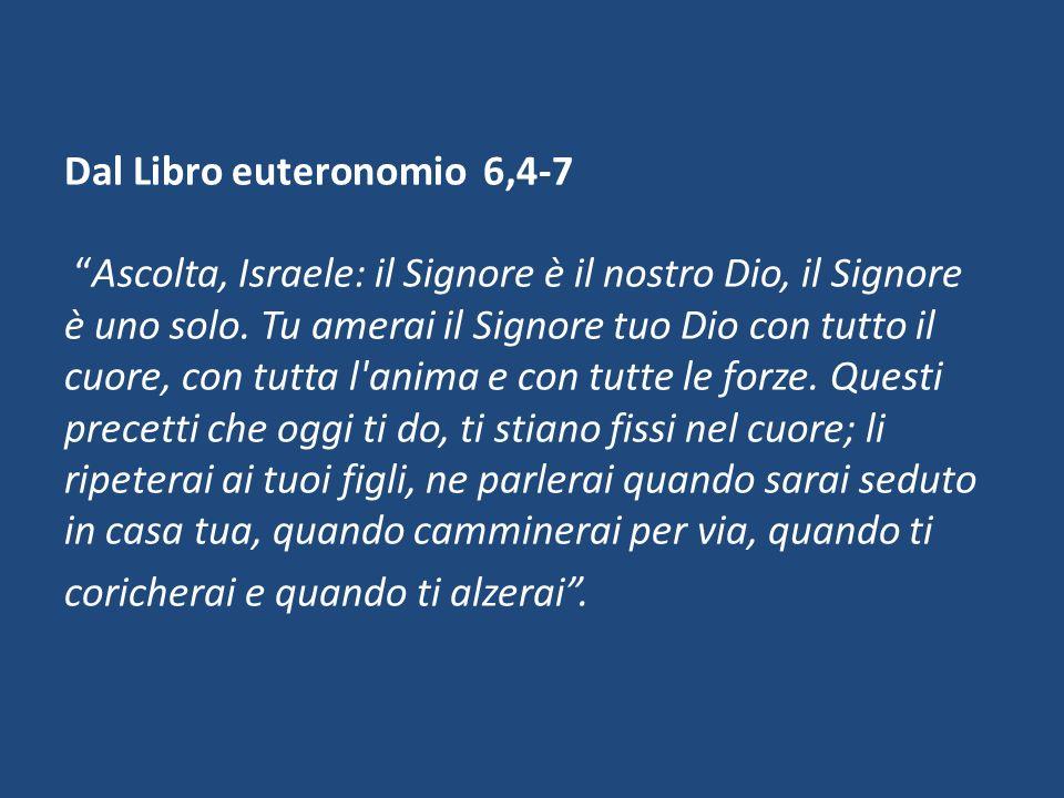 Dal Libro euteronomio 6,4-7 Ascolta, Israele: il Signore è il nostro Dio, il Signore è uno solo. Tu amerai il Signore tuo Dio con tutto il cuore, con