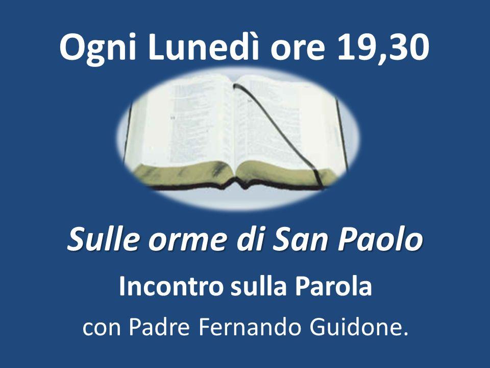 Ogni Lunedì ore 19,30 Sulle orme di San Paolo Incontro sulla Parola con Padre Fernando Guidone.