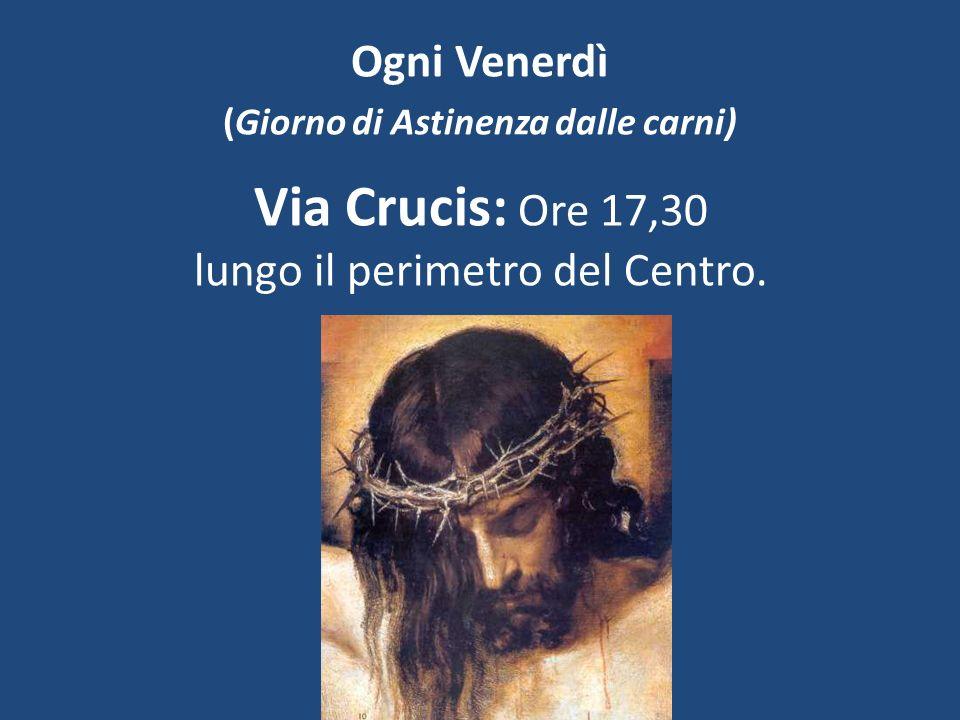 Ogni Venerdì (Giorno di Astinenza dalle carni) Via Crucis: Ore 17,30 lungo il perimetro del Centro.