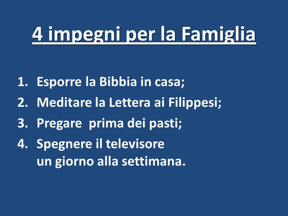 4 impegni per la Famiglia 1.Esporre la Bibbia in casa; 2.Meditare la Lettera ai Filippesi; 3.Pregare prima dei pasti; 4.Spegnere il televisore un gior