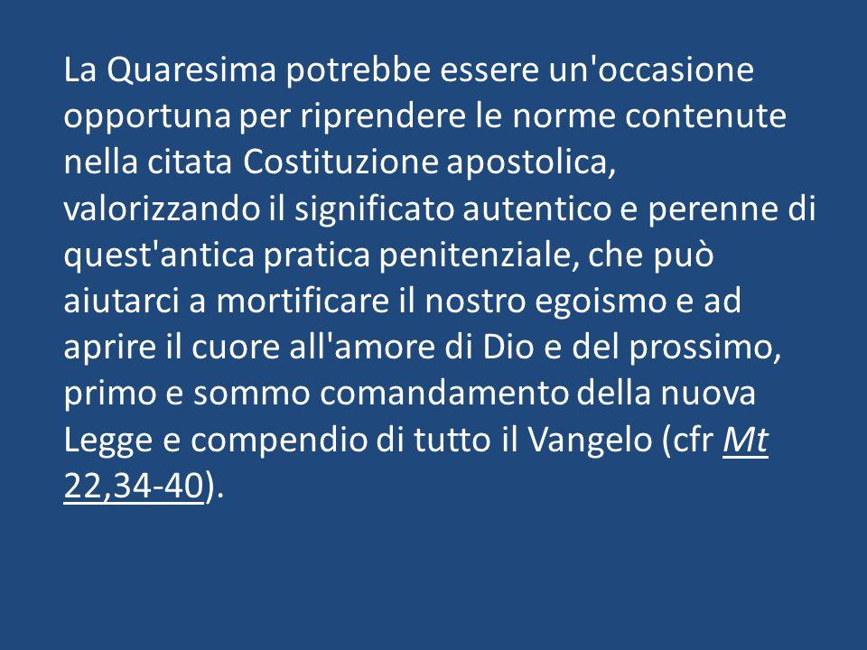 La Quaresima potrebbe essere un'occasione opportuna per riprendere le norme contenute nella citata Costituzione apostolica, valorizzando il significat