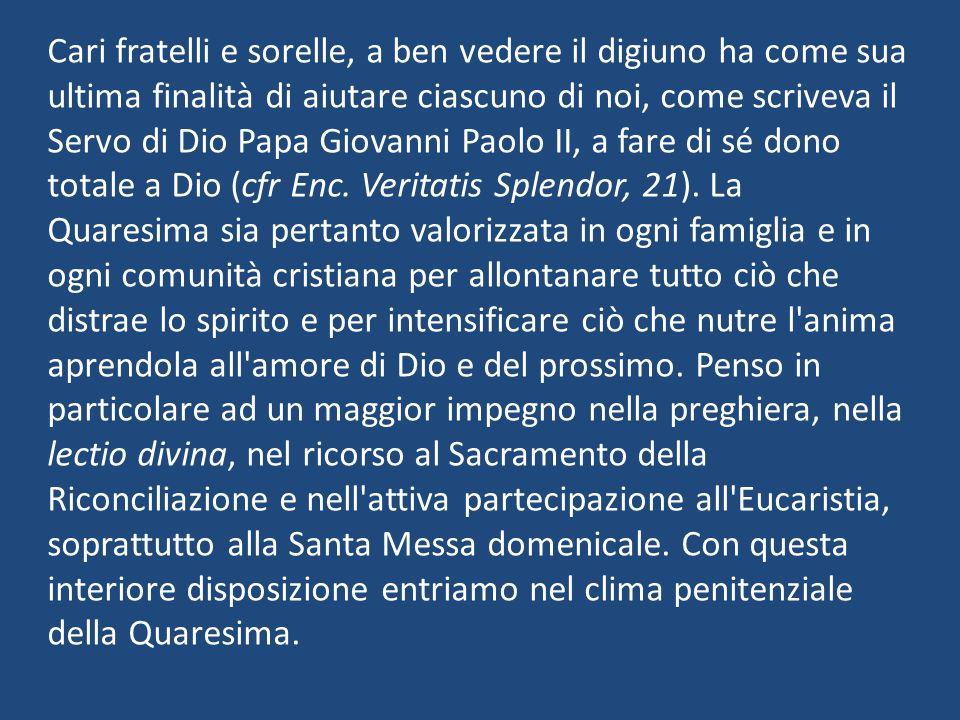 Cari fratelli e sorelle, a ben vedere il digiuno ha come sua ultima finalità di aiutare ciascuno di noi, come scriveva il Servo di Dio Papa Giovanni P