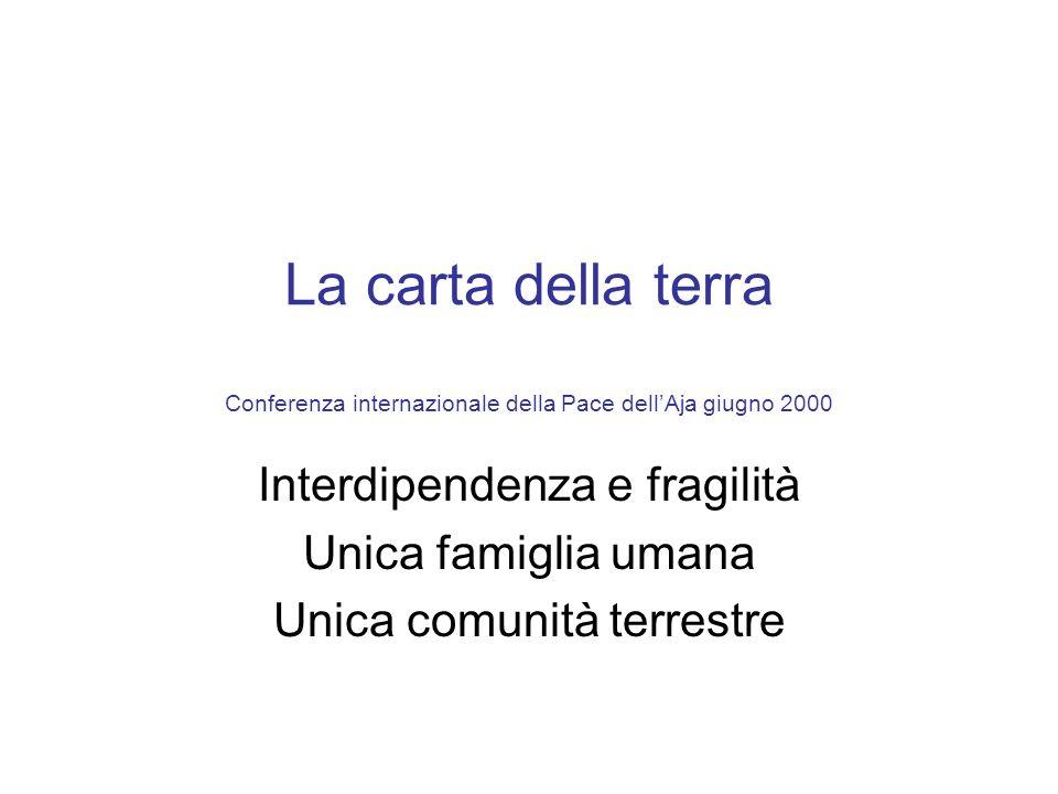 La carta della terra Conferenza internazionale della Pace dellAja giugno 2000 Interdipendenza e fragilità Unica famiglia umana Unica comunità terrestr
