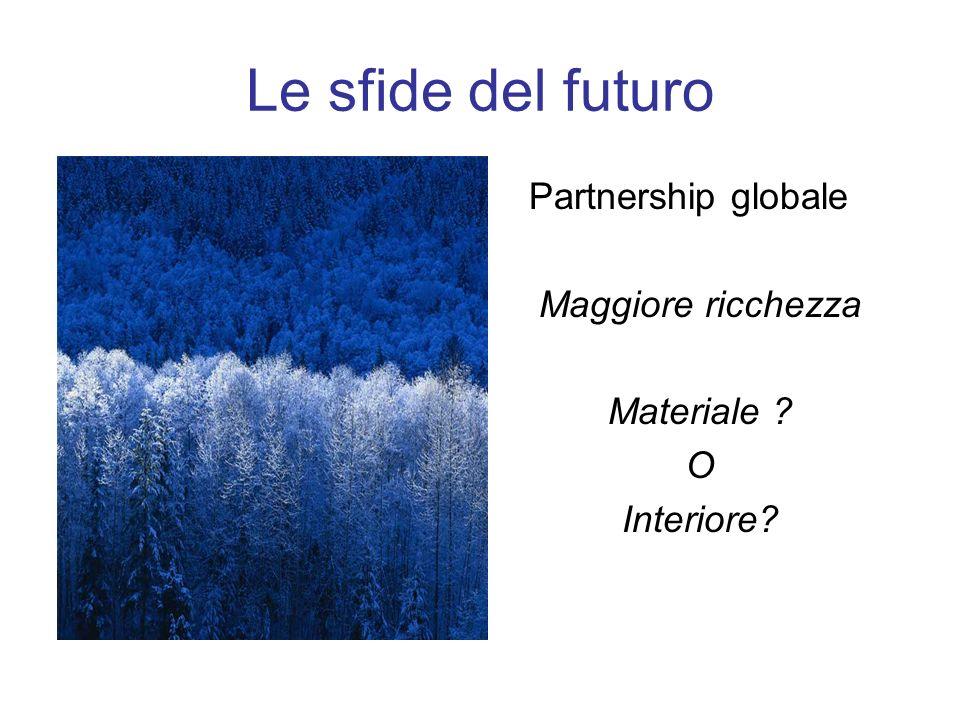 Le sfide del futuro Partnership globale Maggiore ricchezza Materiale ? O Interiore?