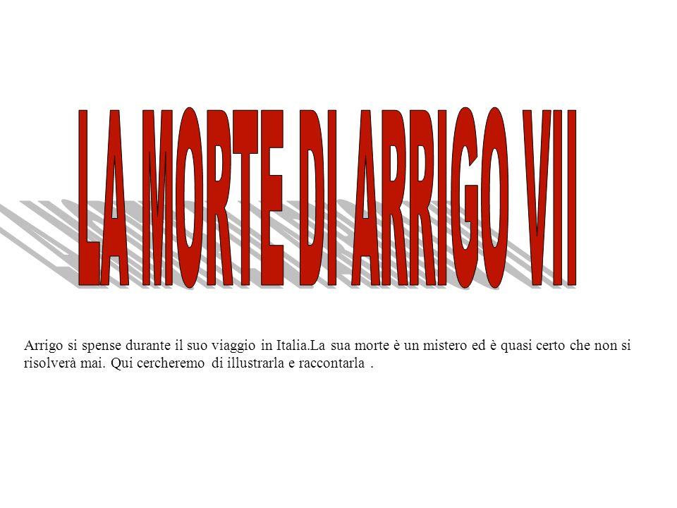 Arrigo si spense durante il suo viaggio in Italia.La sua morte è un mistero ed è quasi certo che non si risolverà mai.