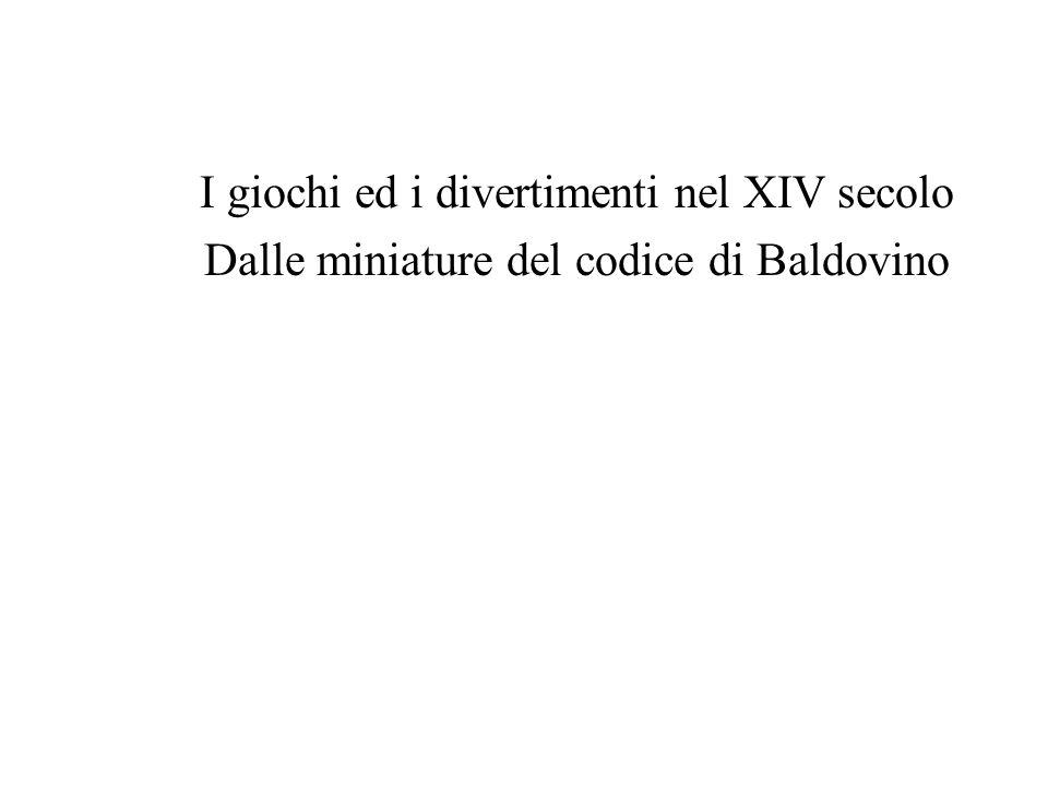 I giochi ed i divertimenti nel XIV secolo Dalle miniature del codice di Baldovino
